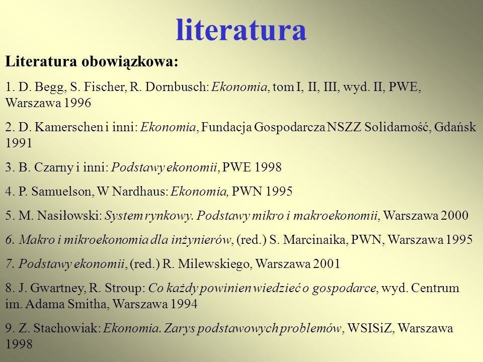 literatura Literatura obowiązkowa: 1. D. Begg, S. Fischer, R. Dornbusch: Ekonomia, tom I, II, III, wyd. II, PWE, Warszawa 1996 2. D. Kamerschen i inni