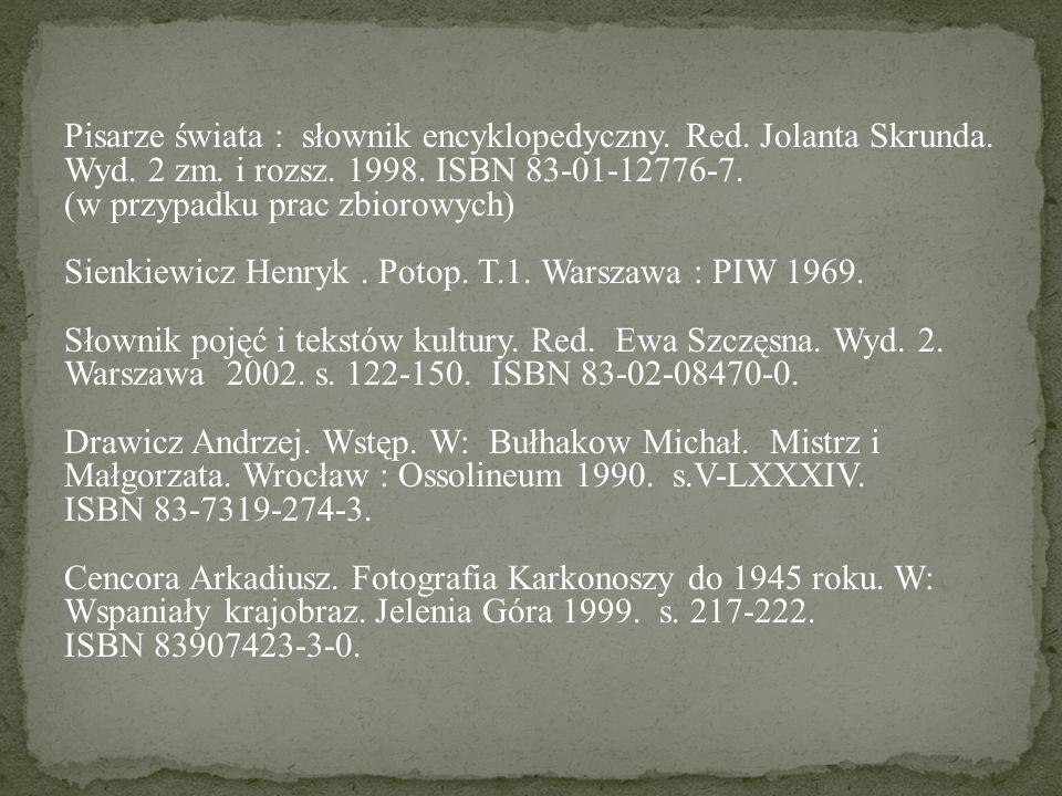 Pisarze świata : słownik encyklopedyczny. Red. Jolanta Skrunda. Wyd. 2 zm. i rozsz. 1998. ISBN 83-01-12776-7. (w przypadku prac zbiorowych) Sienkiewic