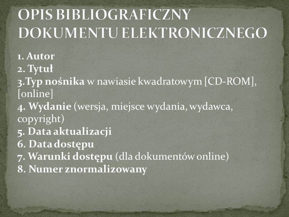 1. Autor 2. Tytuł 3.Typ nośnika w nawiasie kwadratowym [CD-ROM], [online] 4. Wydanie (wersja, miejsce wydania, wydawca, copyright) 5. Data aktualizacj