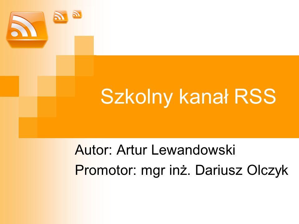 Szkolny kanał RSS Autor: Artur Lewandowski Promotor: mgr inż. Dariusz Olczyk