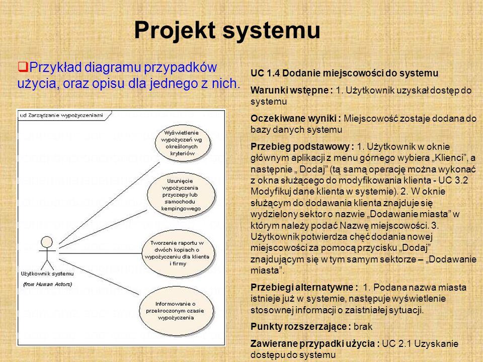 Projekt systemu Przykład diagramu przypadków użycia, oraz opisu dla jednego z nich. UC 1.4 Dodanie miejscowości do systemu Warunki wstępne : 1. Użytko