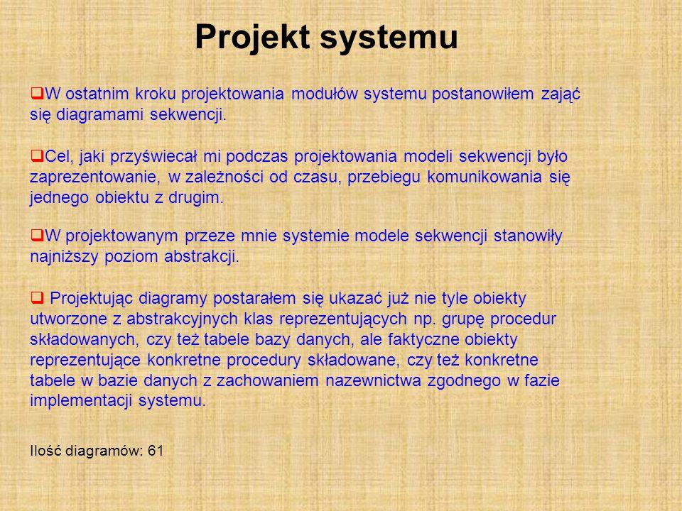 Projekt systemu W ostatnim kroku projektowania modułów systemu postanowiłem zająć się diagramami sekwencji. Ilość diagramów: 61 Cel, jaki przyświecał