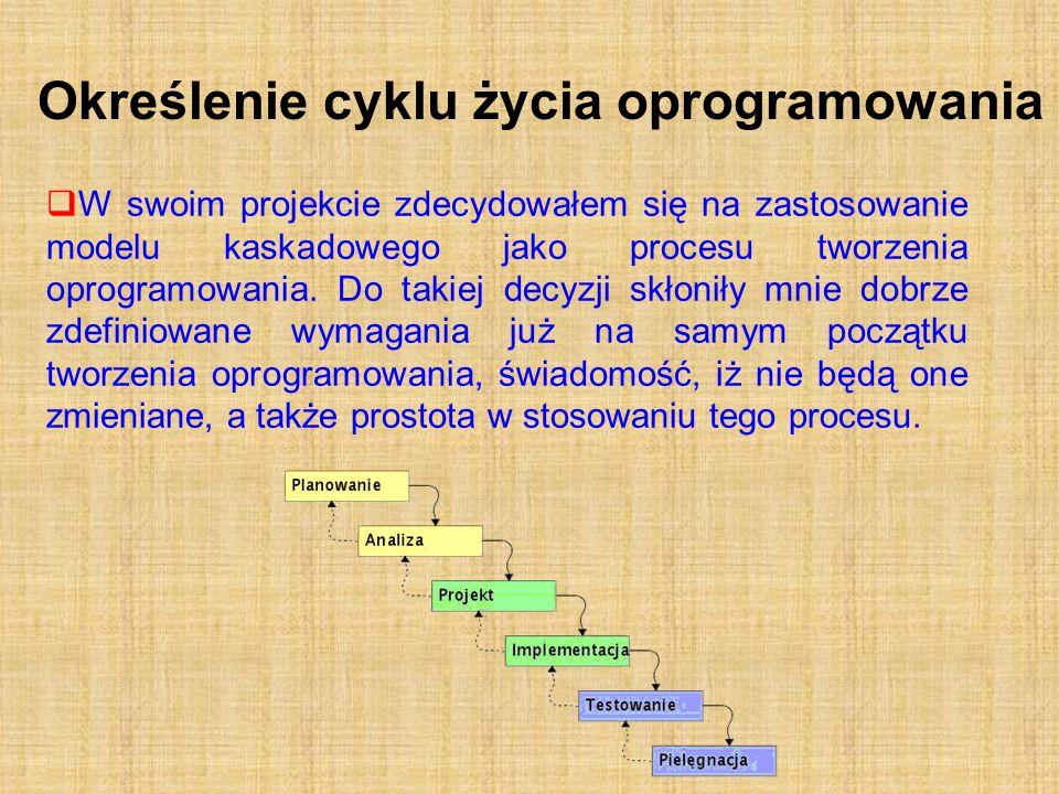 Określenie cyklu życia oprogramowania W swoim projekcie zdecydowałem się na zastosowanie modelu kaskadowego jako procesu tworzenia oprogramowania. Do