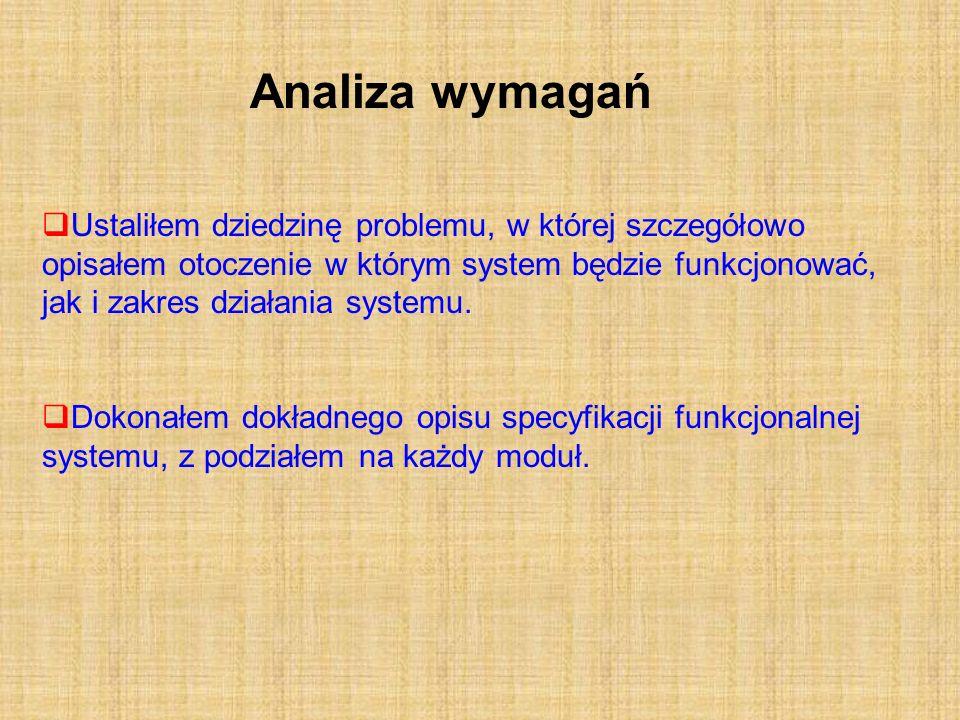 Analiza wymagań Ustaliłem dziedzinę problemu, w której szczegółowo opisałem otoczenie w którym system będzie funkcjonować, jak i zakres działania syst