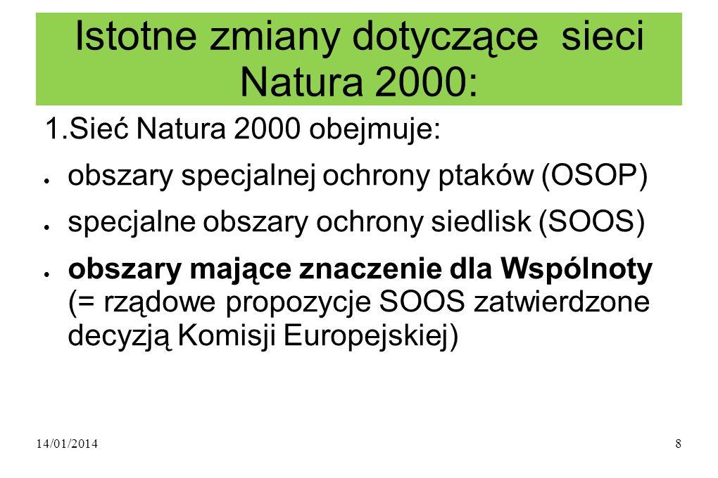 14/01/20148 Istotne zmiany dotyczące sieci Natura 2000: 1.Sieć Natura 2000 obejmuje: obszary specjalnej ochrony ptaków (OSOP) specjalne obszary ochrony siedlisk (SOOS) obszary mające znaczenie dla Wspólnoty (= rządowe propozycje SOOS zatwierdzone decyzją Komisji Europejskiej)
