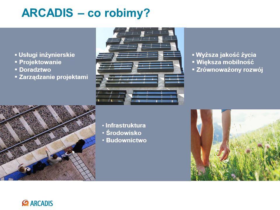 ARCADIS – co robimy? Wyższa jakość życia Większa mobilność Zrównoważony rozwój Infrastruktura Środowisko Budownictwo Usługi inżynierskie Projektowanie