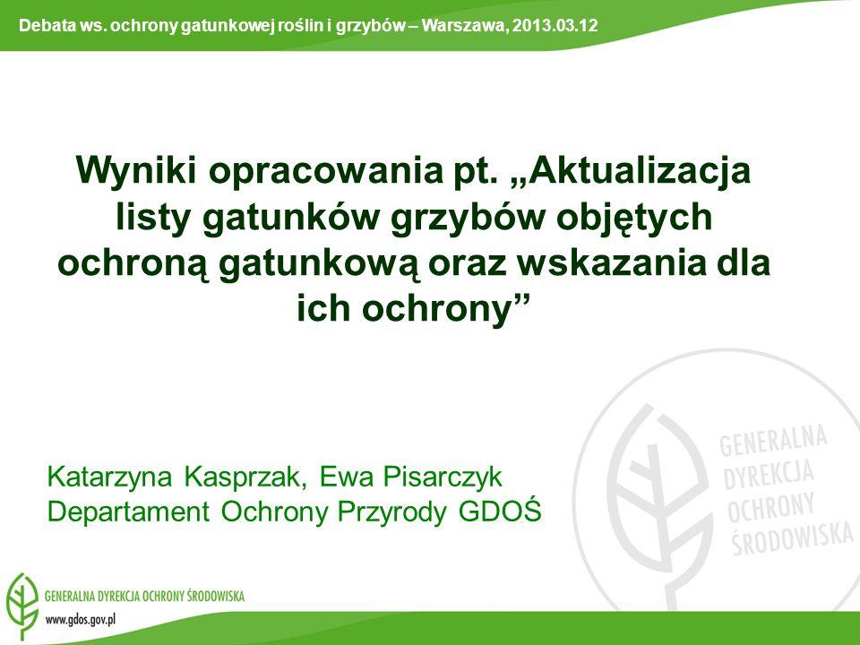 Katarzyna Kasprzak, Ewa Pisarczyk Departament Ochrony Przyrody GDOŚ Wyniki opracowania pt. Aktualizacja listy gatunków grzybów objętych ochroną gatunk