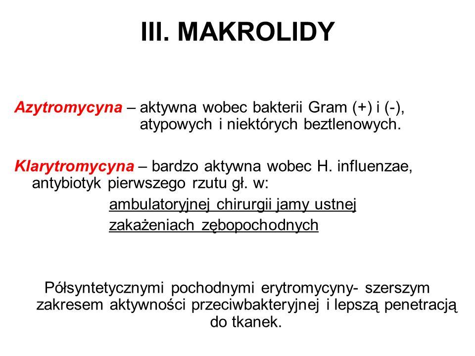 III. MAKROLIDY Azytromycyna – aktywna wobec bakterii Gram (+) i (-), atypowych i niektórych beztlenowych. Klarytromycyna – bardzo aktywna wobec H. inf