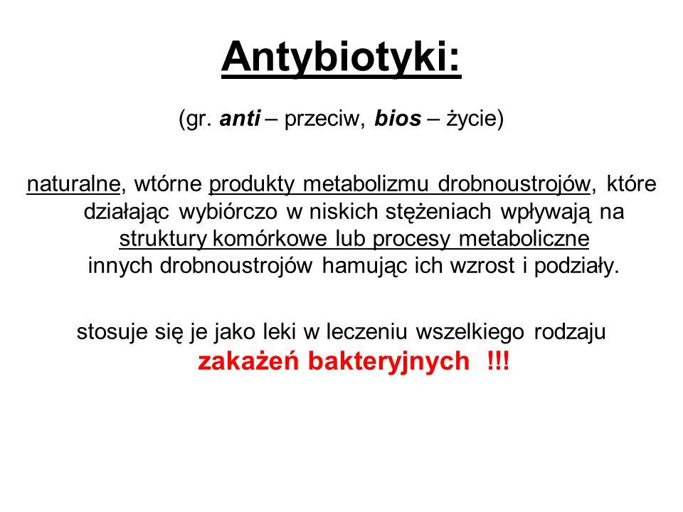 Antybiotyki: (gr. anti – przeciw, bios – życie) naturalne, wtórne produkty metabolizmu drobnoustrojów, które działając wybiórczo w niskich stężeniach