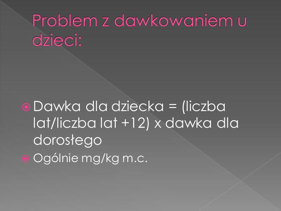 Dawka dla dziecka = (liczba lat/liczba lat +12) x dawka dla dorosłego Ogólnie mg/kg m.c.