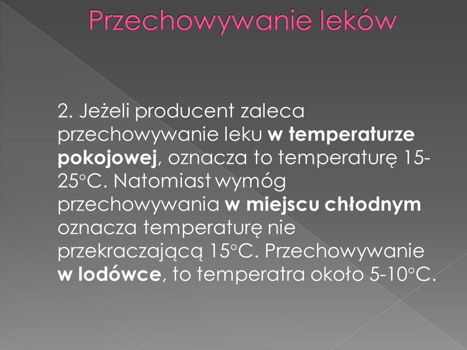 2. Jeżeli producent zaleca przechowywanie leku w temperaturze pokojowej, oznacza to temperaturę 15- 25°C. Natomiast wymóg przechowywania w miejscu chł