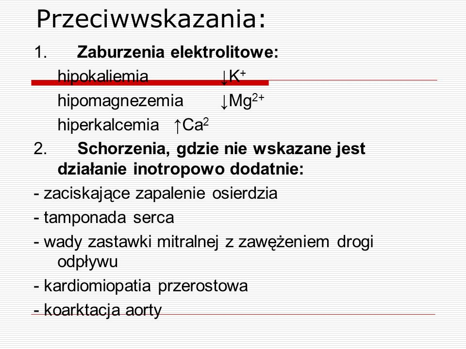 Przeciwwskazania: 1. Zaburzenia elektrolitowe: hipokaliemiaK + hipomagnezemiaMg 2+ hiperkalcemiaCa 2 2. Schorzenia, gdzie nie wskazane jest działanie