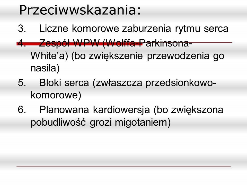 Przeciwwskazania: 3. Liczne komorowe zaburzenia rytmu serca 4. Zespół WPW (Wolffa-Parkinsona- Whitea) (bo zwiększenie przewodzenia go nasila) 5. Bloki