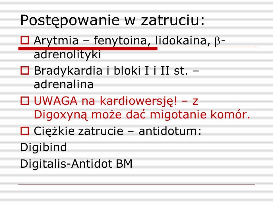 Postępowanie w zatruciu: Arytmia – fenytoina, lidokaina, - adrenolityki Bradykardia i bloki I i II st. – adrenalina UWAGA na kardiowersję! – z Digoxyn