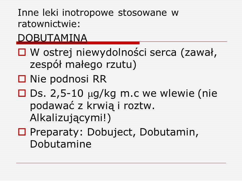 Inne leki inotropowe stosowane w ratownictwie: DOBUTAMINA W ostrej niewydolności serca (zawał, zespół małego rzutu) Nie podnosi RR Ds. 2,5-10 g/kg m.c