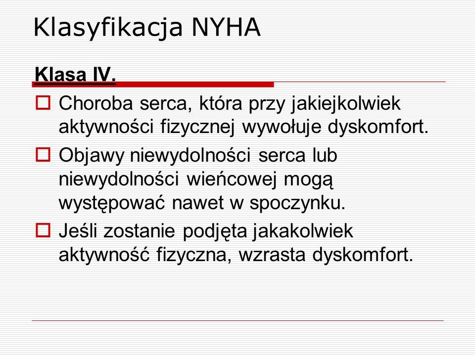 Klasyfikacja NYHA Klasa IV. Choroba serca, która przy jakiejkolwiek aktywności fizycznej wywołuje dyskomfort. Objawy niewydolności serca lub niewydoln