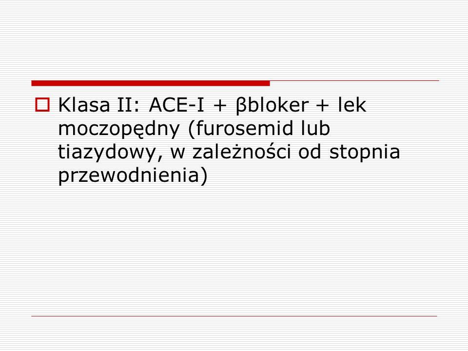 Klasa II: ACE-I + βbloker + lek moczopędny (furosemid lub tiazydowy, w zależności od stopnia przewodnienia)