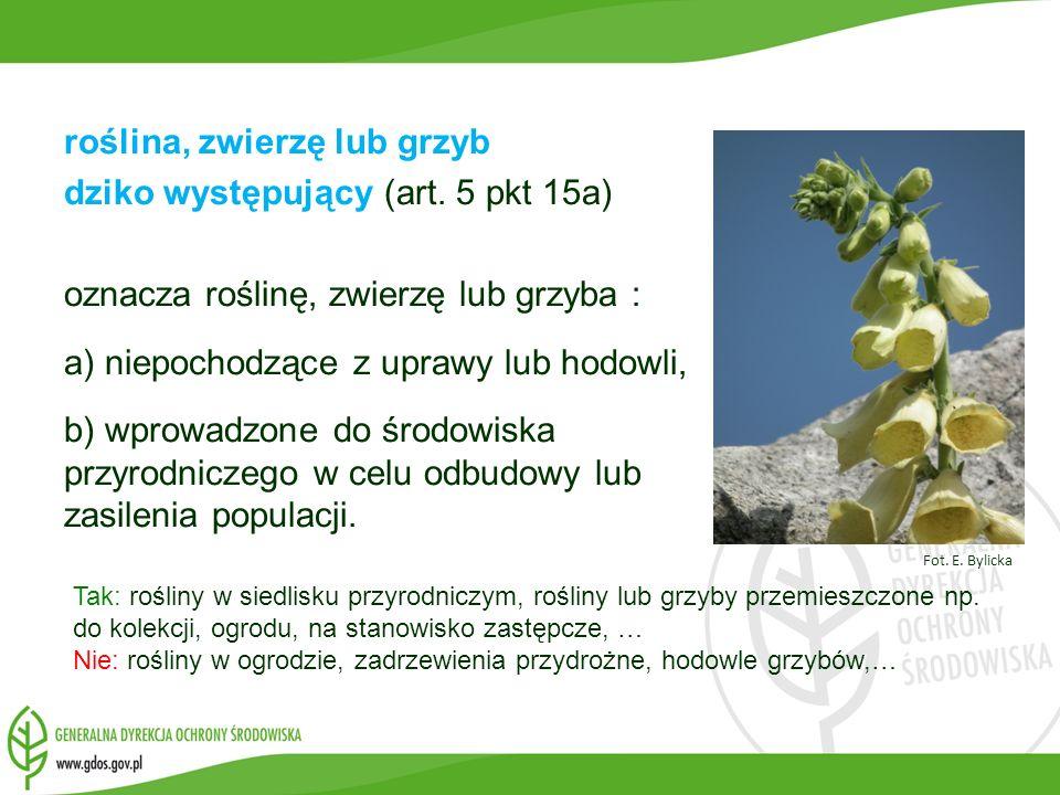 roślina, zwierzę lub grzyb dziko występujący (art. 5 pkt 15a) oznacza roślinę, zwierzę lub grzyba : a) niepochodzące z uprawy lub hodowli, b) wprowadz