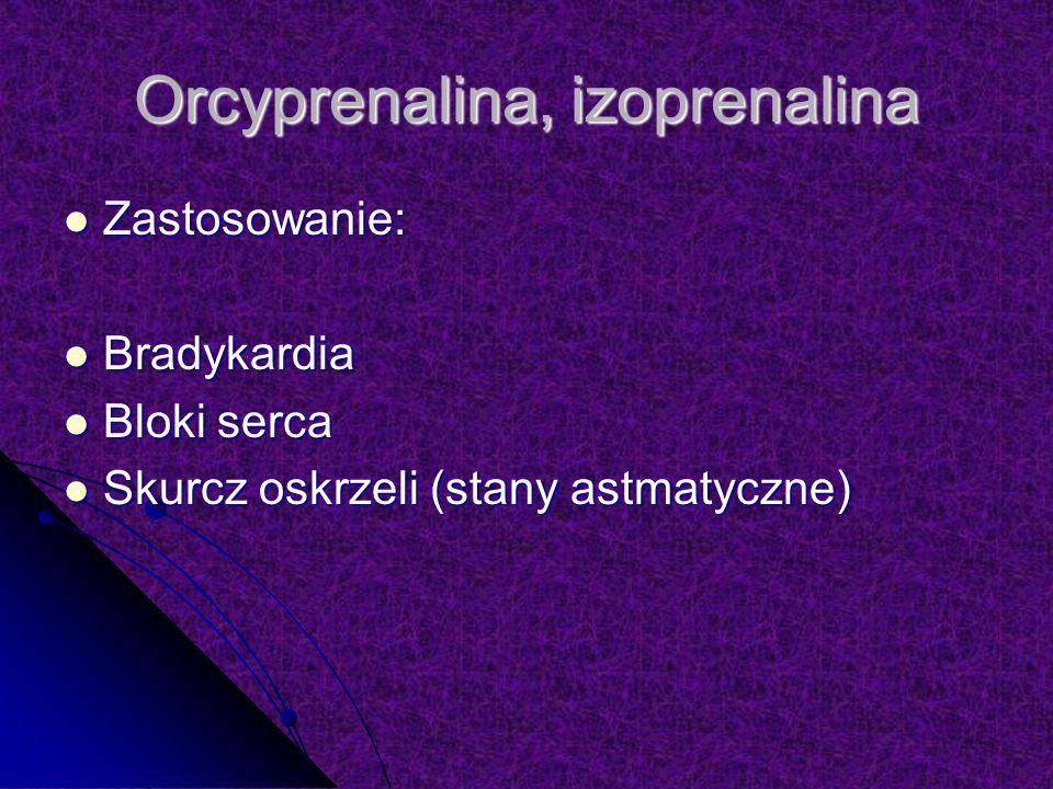Orcyprenalina, izoprenalina Zastosowanie: Zastosowanie: Bradykardia Bradykardia Bloki serca Bloki serca Skurcz oskrzeli (stany astmatyczne) Skurcz oskrzeli (stany astmatyczne)
