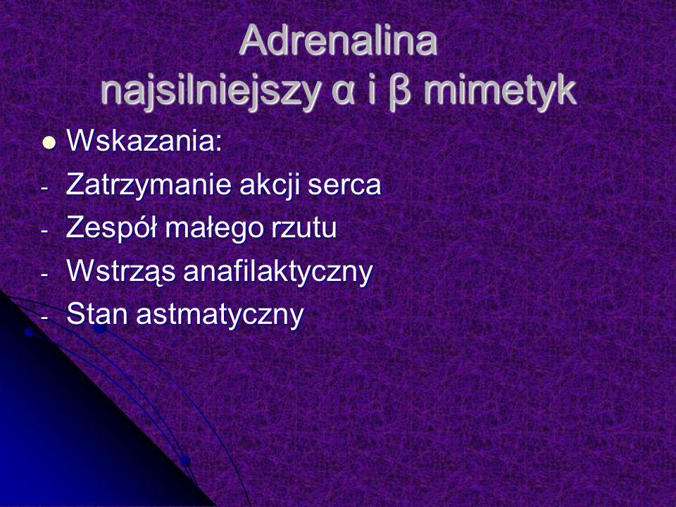 Adrenalina najsilniejszy α i β mimetyk Wskazania: Wskazania: - Zatrzymanie akcji serca - Zespół małego rzutu - Wstrząs anafilaktyczny - Stan astmatyczny
