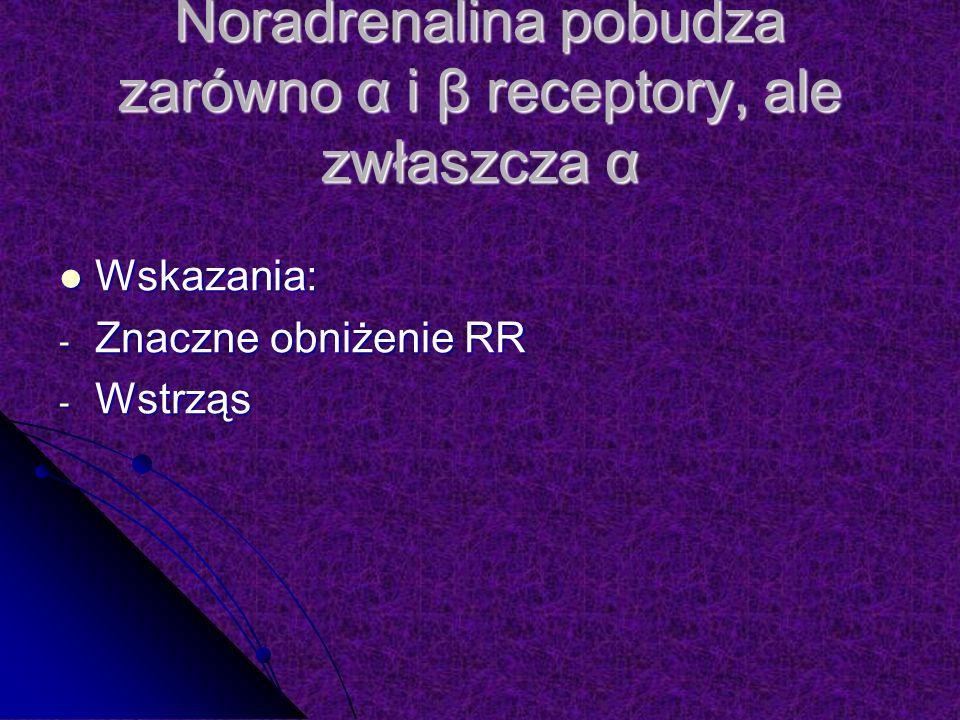 Noradrenalina pobudza zarówno α i β receptory, ale zwłaszcza α Wskazania: Wskazania: - Znaczne obniżenie RR - Wstrząs