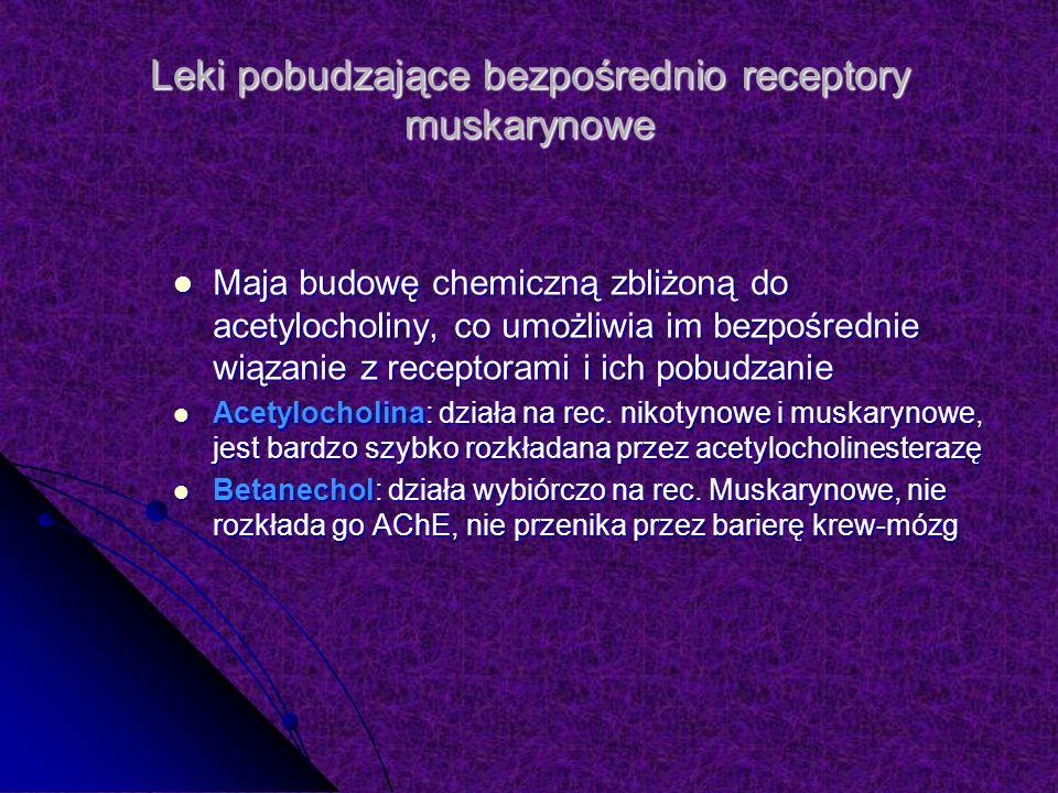 Leki pobudzające bezpośrednio receptory muskarynowe Maja budowę chemiczną zbliżoną do acetylocholiny, co umożliwia im bezpośrednie wiązanie z receptorami i ich pobudzanie Maja budowę chemiczną zbliżoną do acetylocholiny, co umożliwia im bezpośrednie wiązanie z receptorami i ich pobudzanie Acetylocholina: działa na rec.