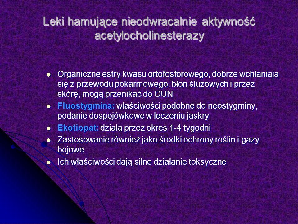 Leki hamujące nieodwracalnie aktywność acetylocholinesterazy Organiczne estry kwasu ortofosforowego, dobrze wchłaniają się z przewodu pokarmowego, błon śluzowych i przez skórę, mogą przenikać do OUN Organiczne estry kwasu ortofosforowego, dobrze wchłaniają się z przewodu pokarmowego, błon śluzowych i przez skórę, mogą przenikać do OUN Fluostygmina: właściwości podobne do neostygminy, podanie dospojówkowe w leczeniu jaskry Fluostygmina: właściwości podobne do neostygminy, podanie dospojówkowe w leczeniu jaskry Ekotiopat: działa przez okres 1-4 tygodni Ekotiopat: działa przez okres 1-4 tygodni Zastosowanie również jako środki ochrony roślin i gazy bojowe Zastosowanie również jako środki ochrony roślin i gazy bojowe Ich właściwości dają silne działanie toksyczne Ich właściwości dają silne działanie toksyczne