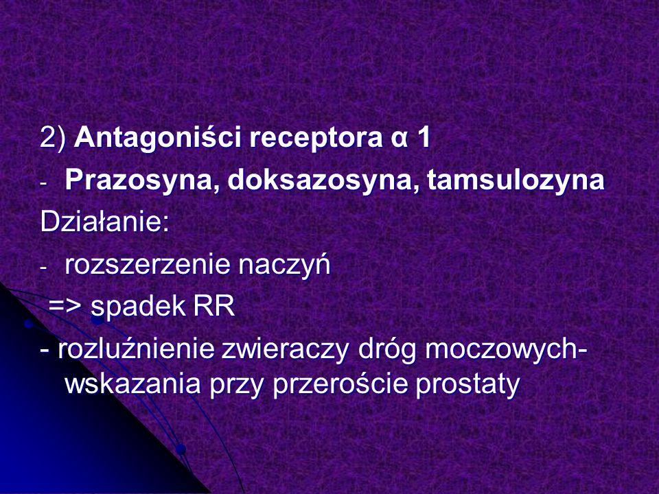 2) Antagoniści receptora α 1 - Prazosyna, doksazosyna, tamsulozyna Działanie: - rozszerzenie naczyń => spadek RR => spadek RR - rozluźnienie zwieraczy dróg moczowych- wskazania przy przeroście prostaty