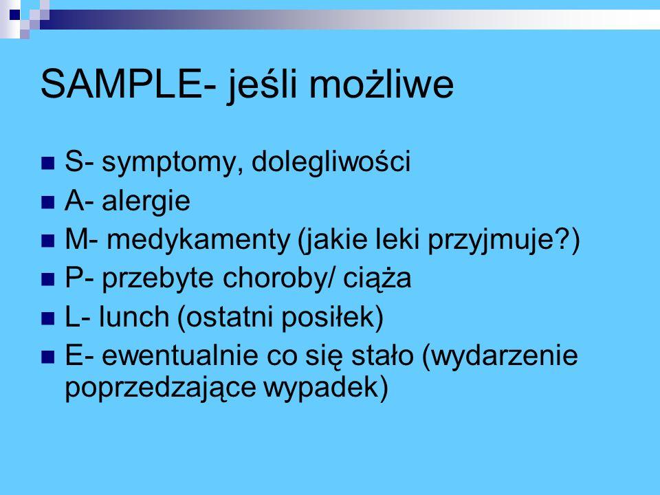 SAMPLE- jeśli możliwe S- symptomy, dolegliwości A- alergie M- medykamenty (jakie leki przyjmuje?) P- przebyte choroby/ ciąża L- lunch (ostatni posiłek) E- ewentualnie co się stało (wydarzenie poprzedzające wypadek)