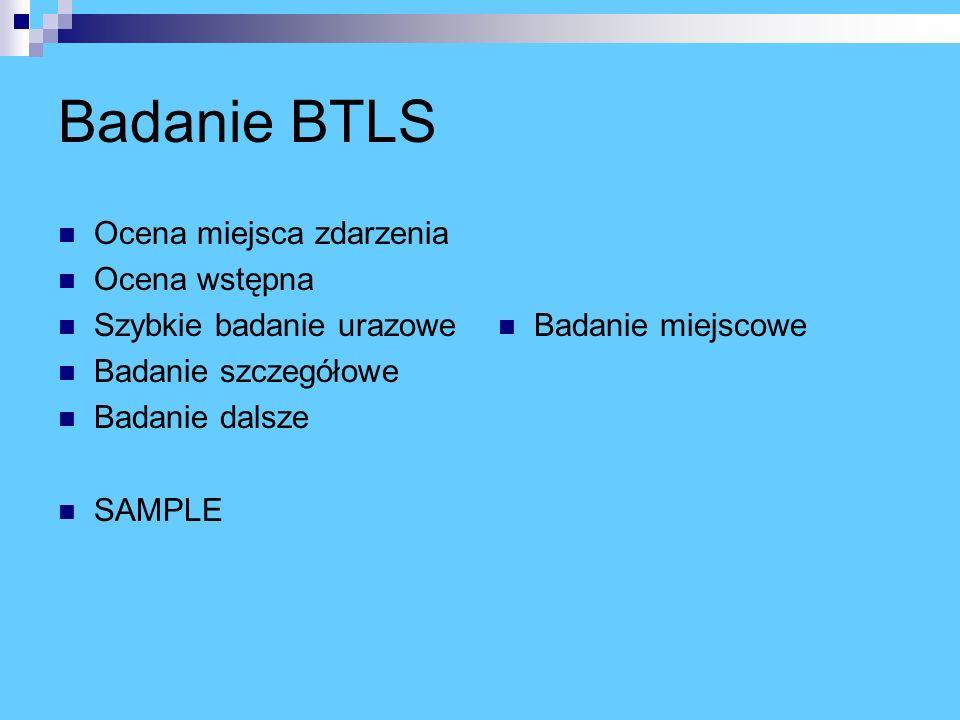 Badanie BTLS Ocena miejsca zdarzenia Ocena wstępna Szybkie badanie urazowe Badanie szczegółowe Badanie dalsze SAMPLE Badanie miejscowe