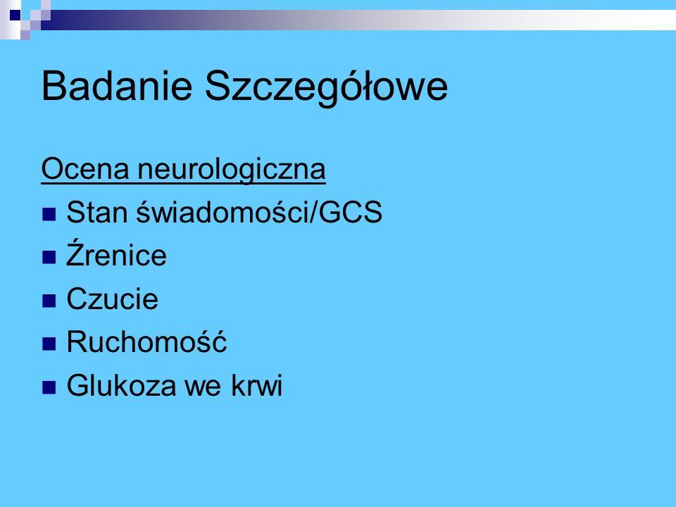 Badanie Szczegółowe Ocena neurologiczna Stan świadomości/GCS Źrenice Czucie Ruchomość Glukoza we krwi