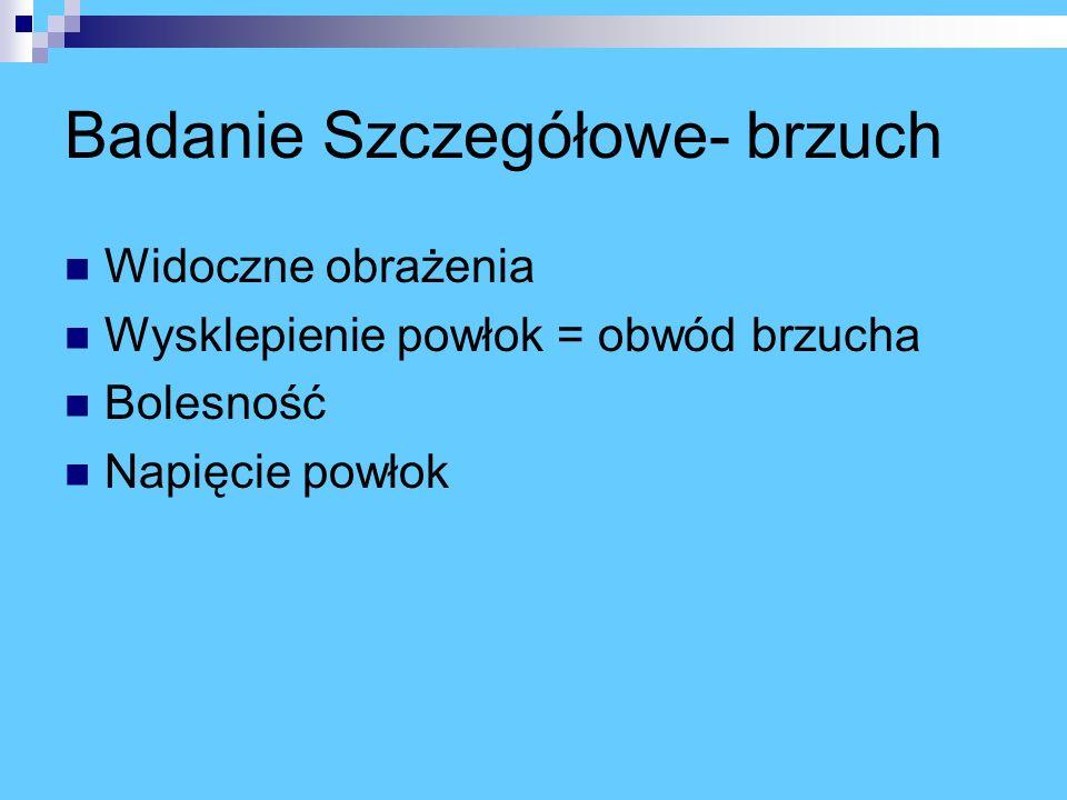 Badanie Szczegółowe- brzuch Widoczne obrażenia Wysklepienie powłok = obwód brzucha Bolesność Napięcie powłok