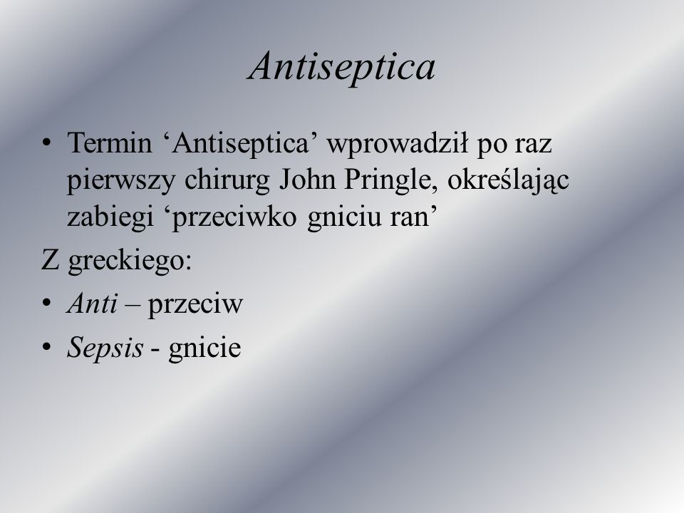 Antiseptica Termin Antiseptica wprowadził po raz pierwszy chirurg John Pringle, określając zabiegi przeciwko gniciu ran Z greckiego: Anti – przeciw Se