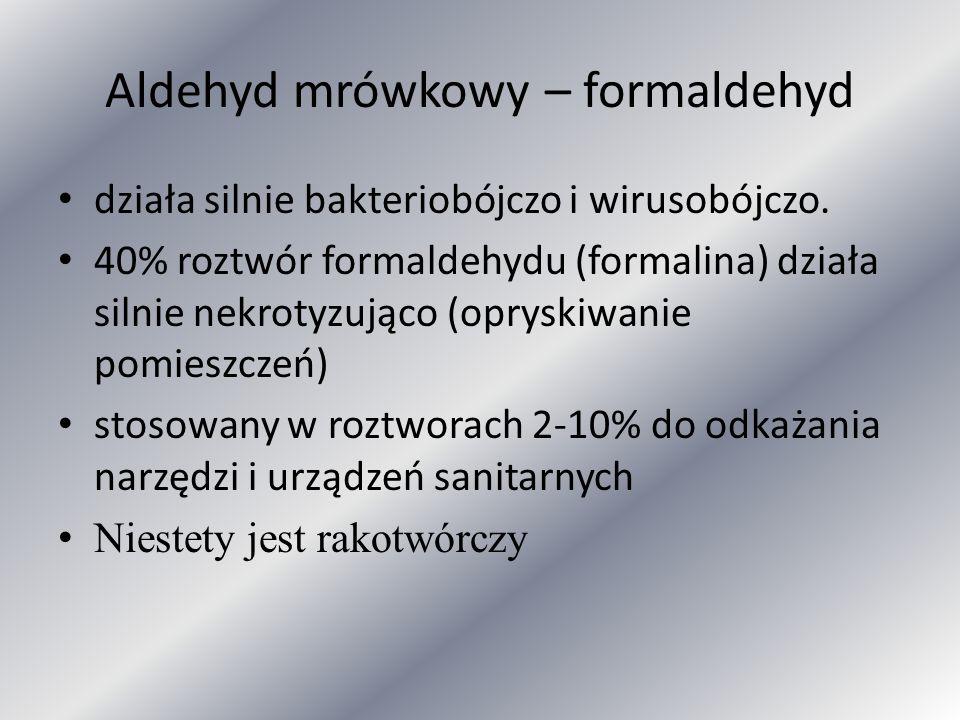 Aldehyd mrówkowy – formaldehyd działa silnie bakteriobójczo i wirusobójczo. 40% roztwór formaldehydu (formalina) działa silnie nekrotyzująco (opryskiw