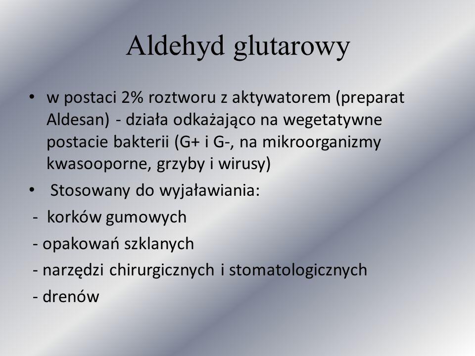 Aldehyd glutarowy w postaci 2% roztworu z aktywatorem (preparat Aldesan) - działa odkażająco na wegetatywne postacie bakterii (G+ i G-, na mikroorgani