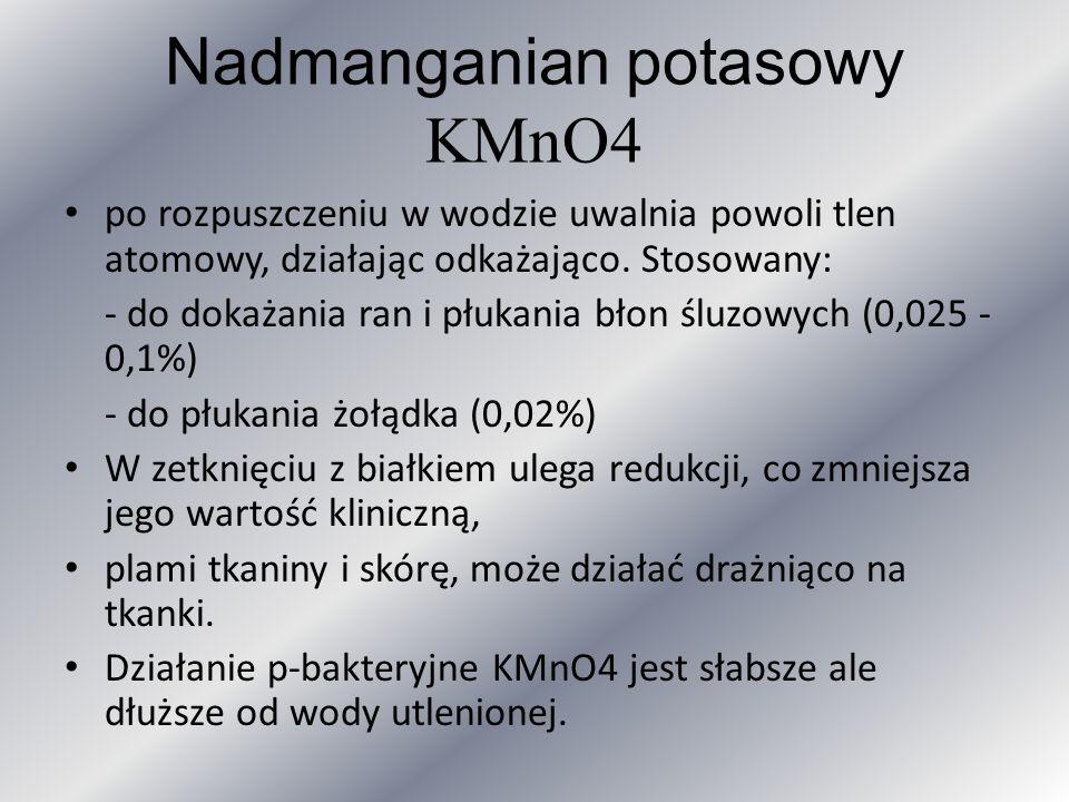 Nadmanganian potasowy KMnO4 po rozpuszczeniu w wodzie uwalnia powoli tlen atomowy, działając odkażająco. Stosowany: - do dokażania ran i płukania błon