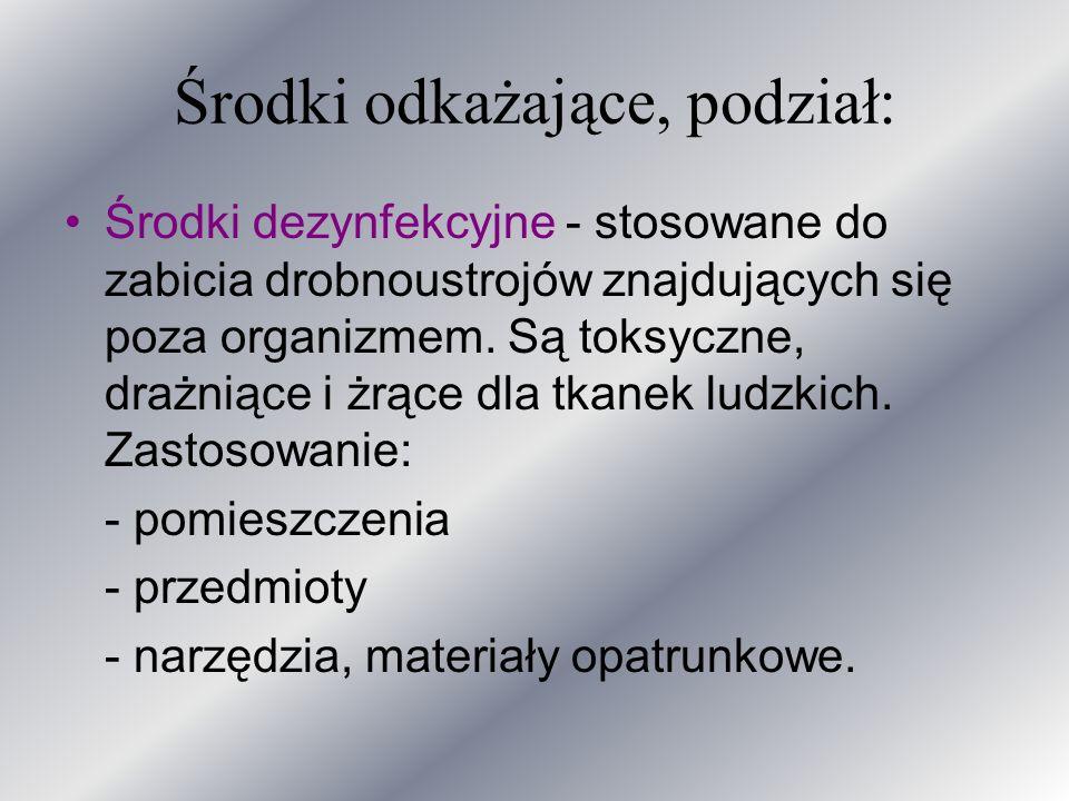 Środki odkażające, podział: Środki dezynfekcyjne - stosowane do zabicia drobnoustrojów znajdujących się poza organizmem. Są toksyczne, drażniące i żrą