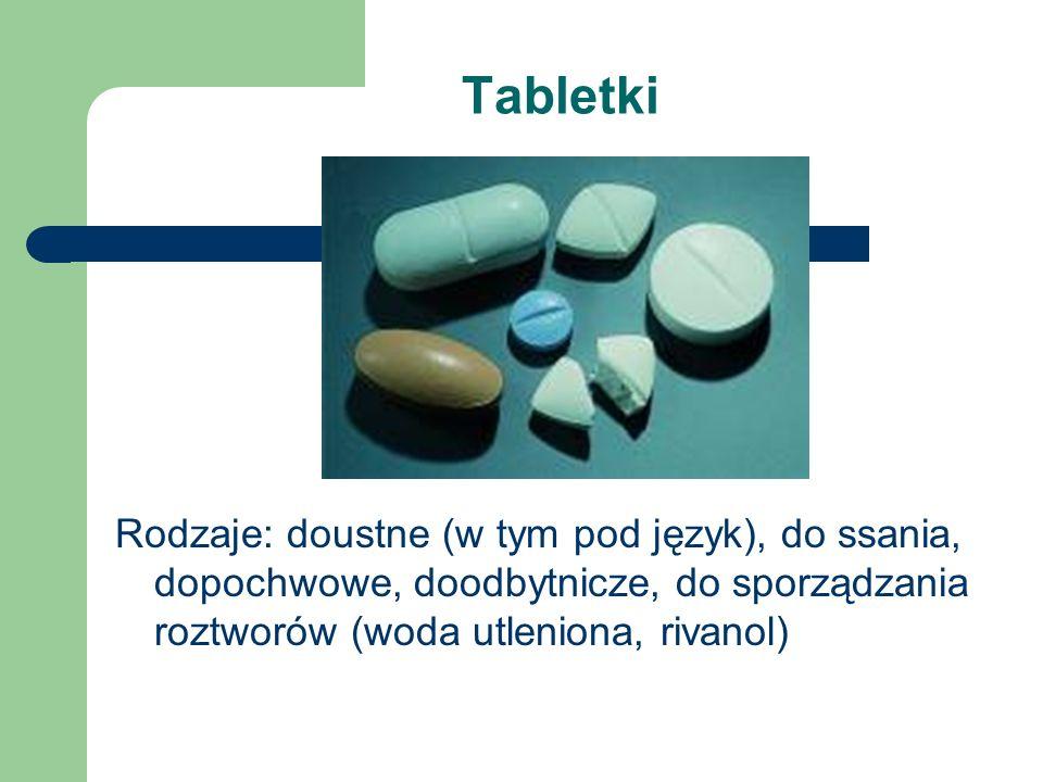 Tabletki Rodzaje: doustne (w tym pod język), do ssania, dopochwowe, doodbytnicze, do sporządzania roztworów (woda utleniona, rivanol)
