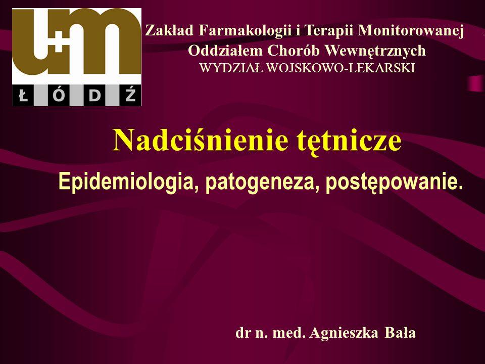 Nadciśnienie tętnicze Epidemiologia, patogeneza, postępowanie. Zakład Farmakologii i Terapii Monitorowanej z Oddziałem Chorób Wewnętrznych WYDZIAŁ WOJ
