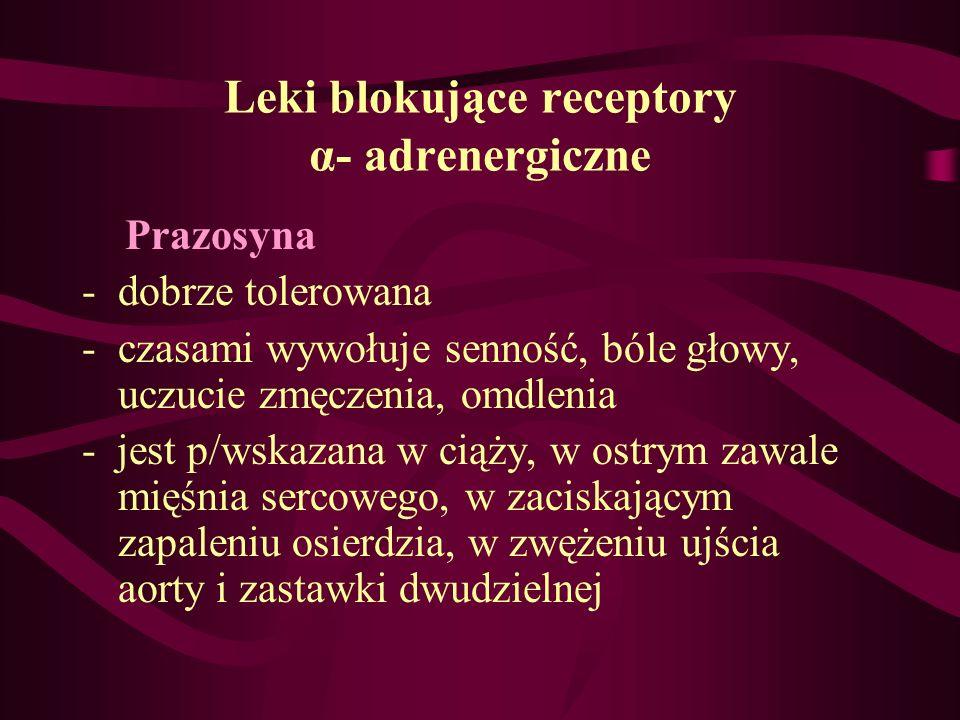 Leki blokujące receptory α- adrenergiczne Prazosyna -dobrze tolerowana -czasami wywołuje senność, bóle głowy, uczucie zmęczenia, omdlenia - jest p/wsk