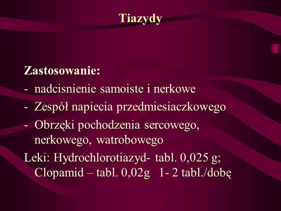 Tiazydy Zastosowanie: -nadcisnienie samoiste i nerkowe -Zespół napiecia przedmiesiaczkowego -Obrzęki pochodzenia sercowego, nerkowego, watrobowego Lek