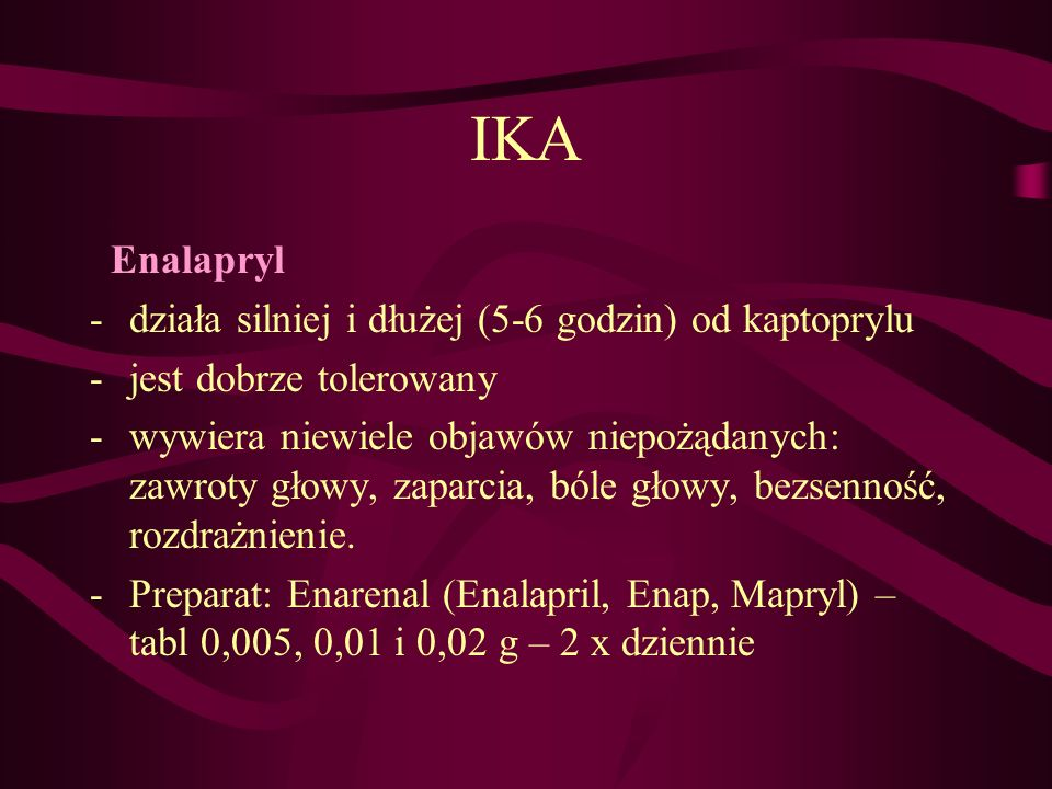 IKA Enalapryl -działa silniej i dłużej (5-6 godzin) od kaptoprylu -jest dobrze tolerowany -wywiera niewiele objawów niepożądanych: zawroty głowy, zapa