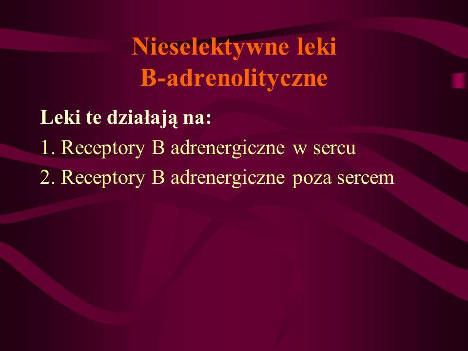 Nieselektywne leki B-adrenolityczne Leki te działają na: 1. Receptory B adrenergiczne w sercu 2. Receptory B adrenergiczne poza sercem