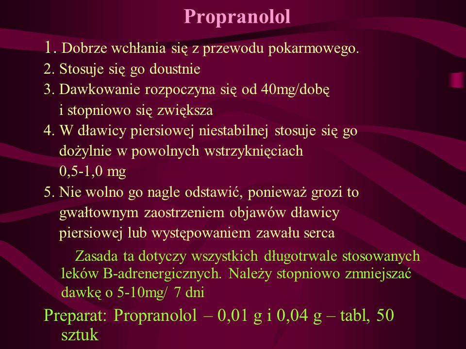 Propranolol 1. Dobrze wchłania się z przewodu pokarmowego. 2. Stosuje się go doustnie 3. Dawkowanie rozpoczyna się od 40mg/dobę i stopniowo się zwięks