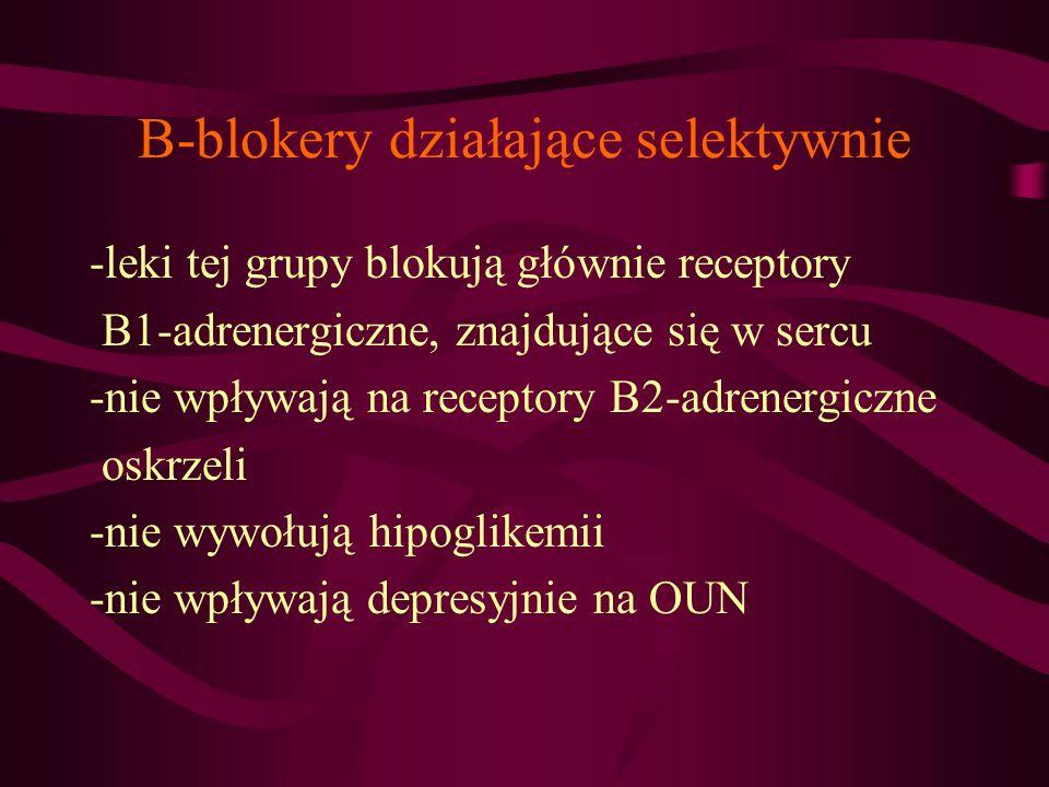 B-blokery działające selektywnie -leki tej grupy blokują głównie receptory B1-adrenergiczne, znajdujące się w sercu -nie wpływają na receptory B2-adre