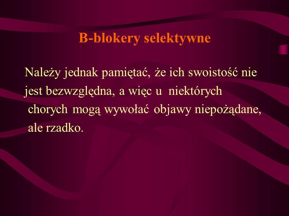 B-blokery selektywne Należy jednak pamiętać, że ich swoistość nie jest bezwzględna, a więc u niektórych chorych mogą wywołać objawy niepożądane, ale r