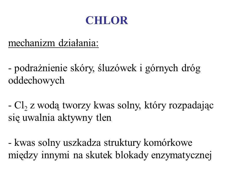 CHLOR mechanizm działania: - - podrażnienie skóry, śluzówek i górnych dróg oddechowych - - Cl 2 z wodą tworzy kwas solny, który rozpadając się uwalnia