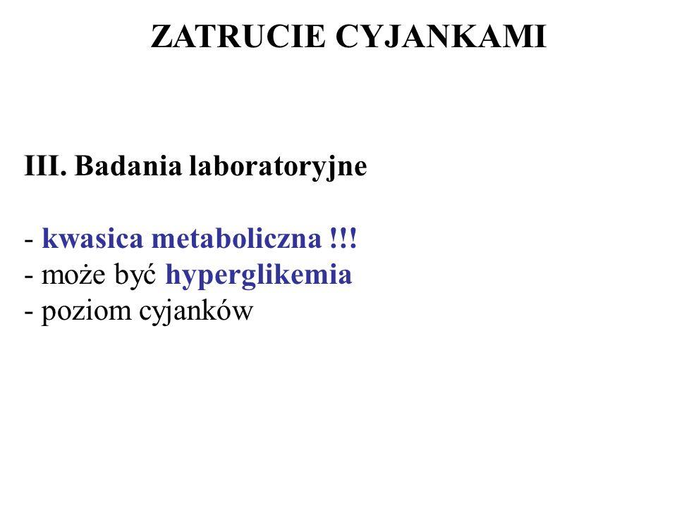 ZATRUCIE CYJANKAMI III. Badania laboratoryjne - kwasica metaboliczna !!! - może być hyperglikemia - poziom cyjanków