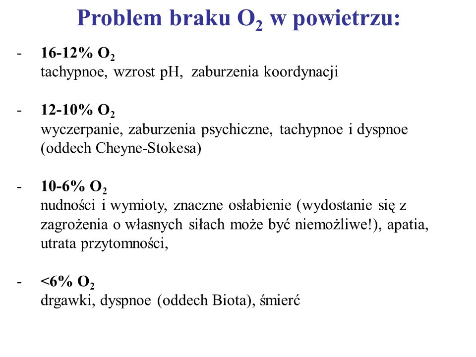 Problem braku O 2 w powietrzu: - -16-12% O 2 tachypnoe, wzrost pH, zaburzenia koordynacji - -12-10% O 2 wyczerpanie, zaburzenia psychiczne, tachypnoe