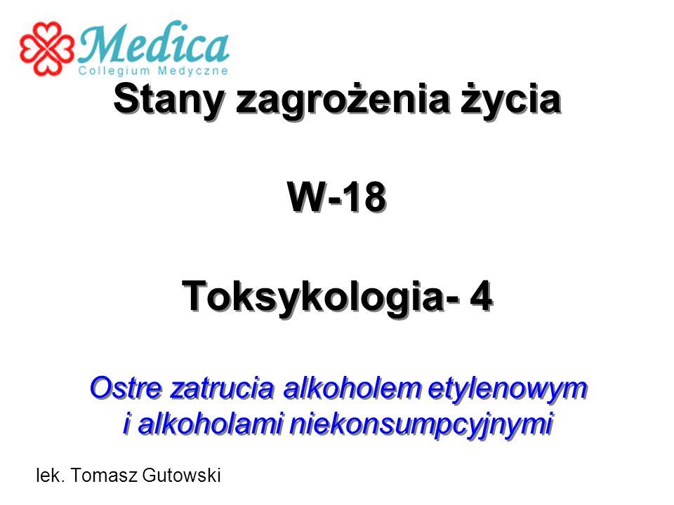 Stany zagrożenia życia W-18 Toksykologia- 4 Ostre zatrucia alkoholem etylenowym i alkoholami niekonsumpcyjnymi lek. Tomasz Gutowski